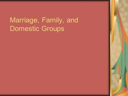 Marriage, Family, and Domestic Groups. Marriage Societies regulate Organization of labor Responsibility for childcare Organize individual's rights and.