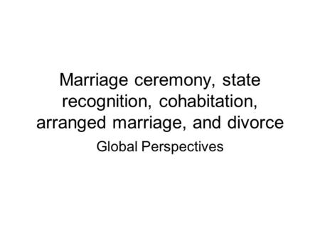 Marriage ceremony, state recognition, cohabitation, arranged marriage, and divorce Global Perspectives.