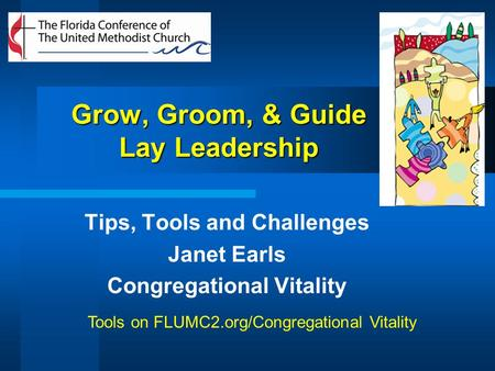 Grow, Groom, & Guide Lay Leadership Tips, Tools and Challenges Janet Earls Congregational Vitality Tools on FLUMC2.org/Congregational Vitality.