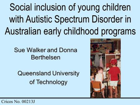 Social inclusion of young children with Autistic Spectrum Disorder in Australian early childhood programs Sue Walker and Donna Berthelsen Queensland University.