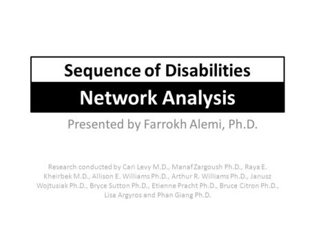 Presented by Farrokh Alemi, Ph.D. Sequence of Disabilities Network Analysis Research conducted by Cari Levy M.D., Manaf Zargoush Ph.D., Raya E. Kheirbek.