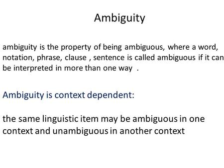 Ambiguity ambiguity is the property of being ambiguous, where a word, notation, phrase, clause, sentence is called ambiguous if it can be interpreted in.