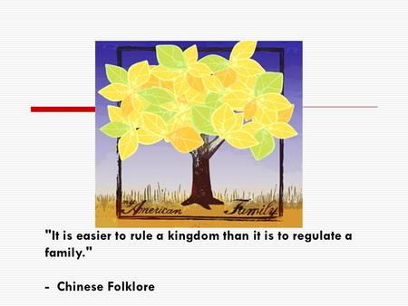 It is easier to rule a kingdom than it is to regulate a family. - Chinese Folklore.