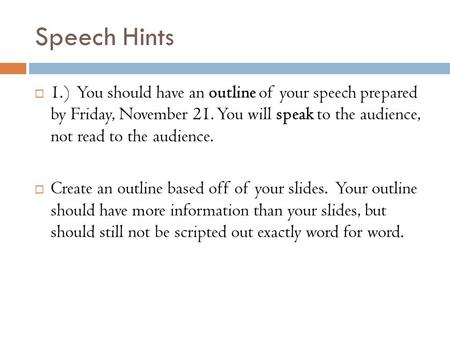 Speech Hints  1.) You should have an outline of your speech prepared by Friday, November 21. You will speak to the audience, not read to the audience.