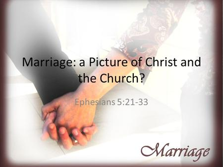 Marriage: a Picture of Christ and the Church? Ephesians 5:21-33.