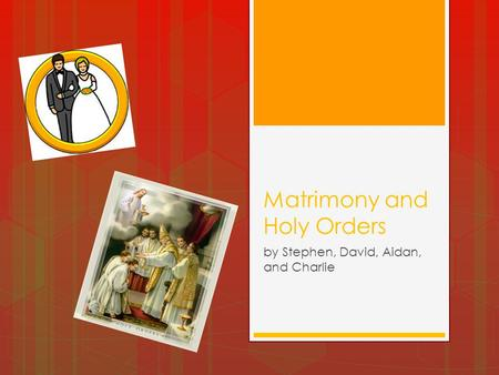 Matrimony and Holy Orders by Stephen, David, Aidan, and Charlie.