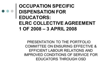 OCCUPATION SPECIFIC DISPENSATION FOR EDUCATORS: ELRC COLLECTIVE AGREEMENT 1 OF 2008 – 3 APRIL 2008 PRESENTATION TO THE PORTFOLIO COMMITTEE ON ENSURING.