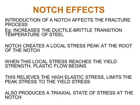 NOTCH EFFECTS INTRODUCTION OF A NOTCH AFFECTS THE FRACTURE PROCESS Eg: INCREASES THE DUCTILE-BRITTLE TRANSITION TEMPERATURE OF STEEL NOTCH CREATES A LOCAL.
