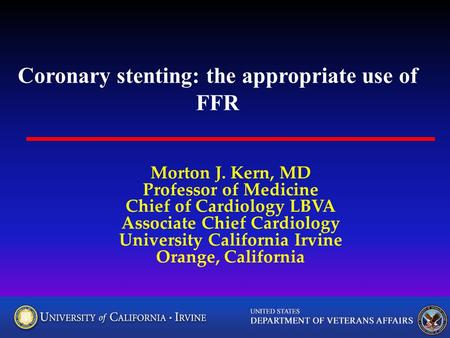 Coronary stenting: the appropriate use of FFR Morton J. Kern, MD Professor of Medicine Chief of Cardiology LBVA Associate Chief Cardiology University California.