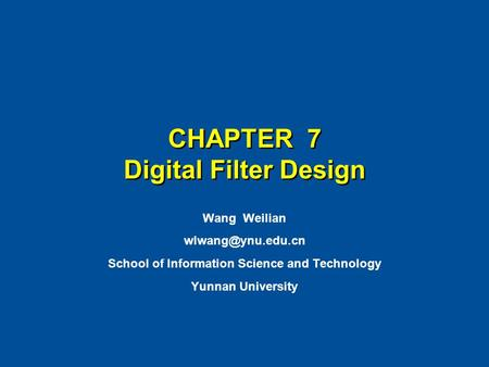 CHAPTER 7 Digital Filter Design Wang Weilian School of Information Science and Technology Yunnan University.
