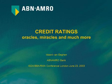 CREDIT RATINGS oracles, miracles and much more Idzard van Eeghen ABNAMRO Bank ISDA/BBA/RMA Conference London June 23, 2003.