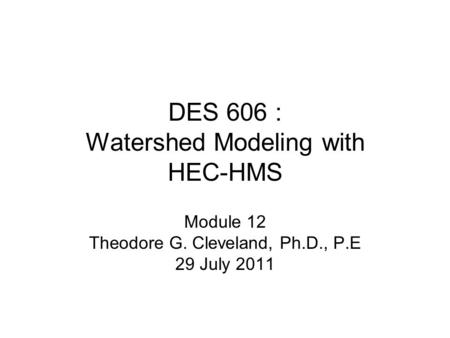 DES 606 : Watershed Modeling with HEC-HMS Module 12 Theodore G. Cleveland, Ph.D., P.E 29 July 2011.