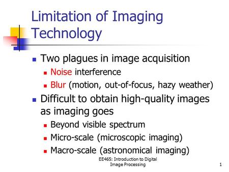 EE465: Introduction to Digital <strong>Image</strong> Processing1 Limitation of <strong>Imaging</strong> Technology Two plagues in <strong>image</strong> acquisition Noise interference Blur (motion, out-of-focus,