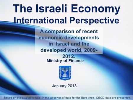 The Israeli Economy International Perspective January 2013 Ministry of Finance A comparison of recent economic developments in Israel and the developed.