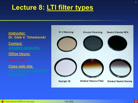 ELEN 5346/4304 DSP and Filter Design Fall 2008 1 Lecture 8: LTI filter types Instructor: Dr. Gleb V. Tcheslavski Contact: