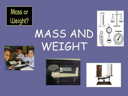 MASS AND WEIGHT DEFINITIONS Mass - the amount of matter an object has. Matter- something that has mass and takes up space. Weight- is the amount of mass.