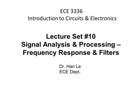 Han Q Le© ECE 3336 Introduction to Circuits & Electronics Lecture Set #10 Signal Analysis & Processing – Frequency Response & Filters Dr. Han Le ECE Dept.