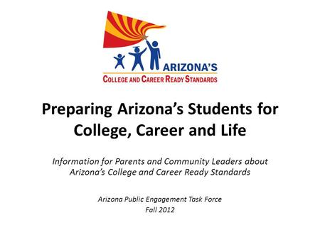 Preparing Arizona's Students for College, Career and Life Information for Parents and Community Leaders about Arizona's College and Career Ready Standards.