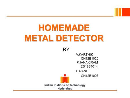 Indian Institute of Technology Hyderabad HOMEMADE METAL DETECTOR BY V.KARTHIK CH12B1025 P.JANAKIRAM ES12B1014 D.NANI CH12B1008.