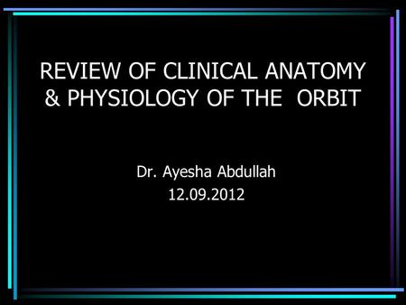 REVIEW OF CLINICAL ANATOMY & PHYSIOLOGY OF THE ORBIT Dr. Ayesha Abdullah 12.09.2012.