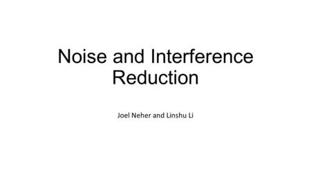Noise and Interference Reduction Joel Neher and Linshu Li.