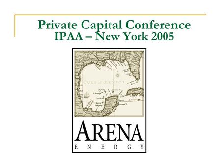 "Private Capital Conference IPAA – New York 2005. Company Background  Start-up July 1, 1999 ""There is no joy in life greater than starting with nothing."
