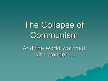 The Collapse of Communism And the world watched with wonder …