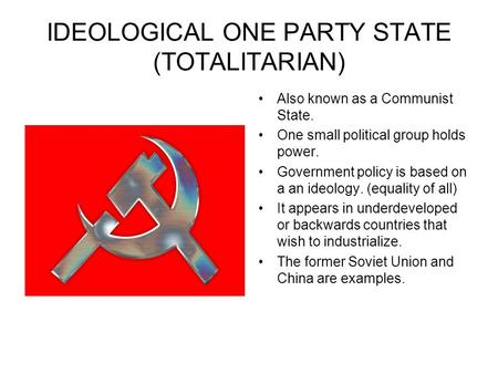 IDEOLOGICAL ONE PARTY STATE (TOTALITARIAN) Also known as a Communist State. One small political group holds power. Government policy is based on a an ideology.