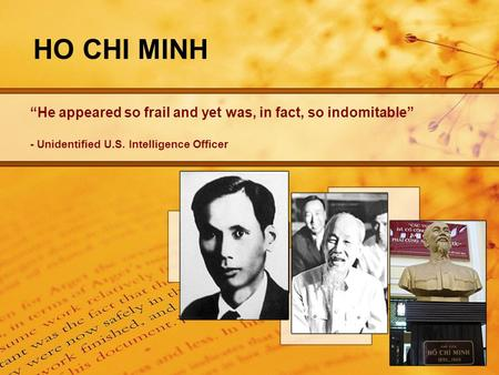 "HO CHI MINH ""He appeared so frail and yet was, in fact, so indomitable"" - Unidentified U.S. Intelligence Officer."