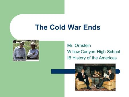 The Cold War Ends Mr. Ornstein Willow Canyon High School IB History of the Americas.