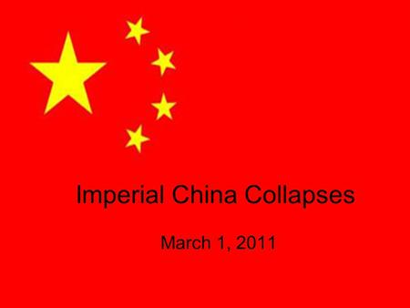 Imperial China Collapses March 1, 2011. Background Early 1900 – Chinese humiliated by foreigners –The majority of Chinese believed modernization and nationalism.