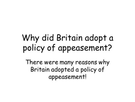 Why did Britain adopt a policy of appeasement? There were many reasons why Britain adopted a policy of appeasement!
