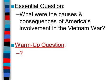 Essential Question: What were the causes & consequences of America's involvement in the Vietnam War? Warm-Up Question: ?