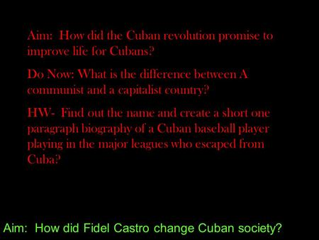 Aim: How did Fidel Castro change Cuban society? Aim: How did the Cuban revolution promise to improve life for Cubans? Do Now: What is the difference between.