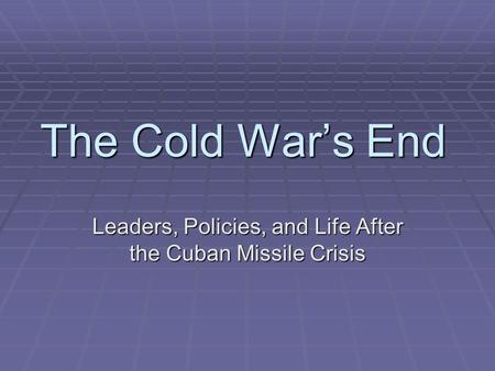 The Cold War's End Leaders, Policies, and Life After the Cuban Missile Crisis.