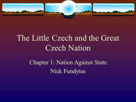 The Little Czech and the Great Czech Nation Chapter 1: Nation Against State Nick Fundytus.