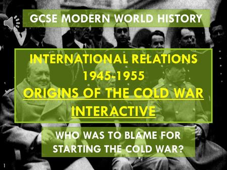 GCSE MODERN WORLD HISTORY INTERNATIONAL RELATIONS 1945-1955 ORIGINS OF THE COLD WAR INTERACTIVE WHO WAS TO BLAME FOR STARTING THE COLD WAR?