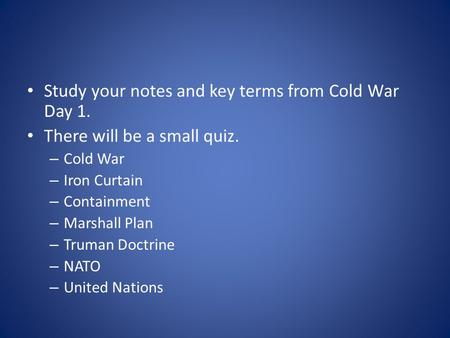 Study your notes and key terms from Cold War Day 1. There will be a small quiz. – Cold War – Iron Curtain – Containment – Marshall Plan – Truman Doctrine.