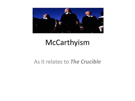 McCarthyism As it relates to The Crucible. What is McCarthyism? It's the term used to describe the false accusations against many Americans for belonging.