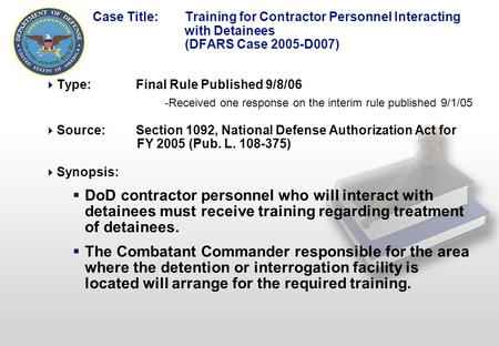 1 Case Title: Training for Contractor Personnel Interacting with Detainees (DFARS Case 2005-D007)  Type:Final Rule Published 9/8/06 -Received one response.
