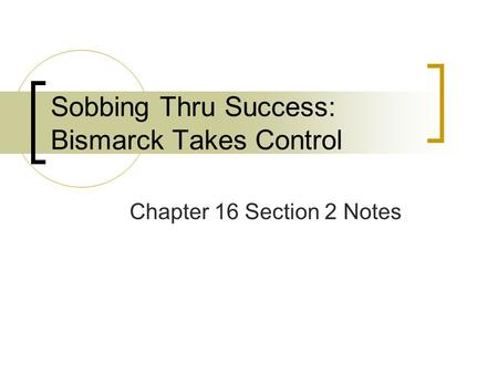 Sobbing Thru Success: Bismarck Takes Control Chapter 16 Section 2 Notes.