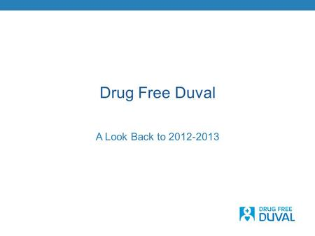 Drug Free Duval A Look Back to 2012-2013. A Refined Identity… Formed in 2008, we embarked on a process to fine- tune our identity Included key stakeholder.