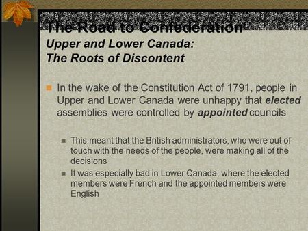 The Road to Confederation Upper and Lower Canada: The Roots of Discontent In the wake of the Constitution Act of 1791, people in Upper and Lower Canada.