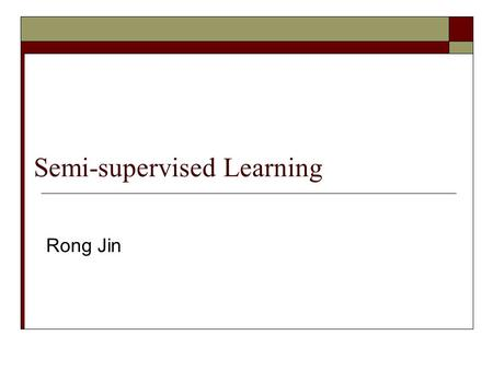 Semi-supervised Learning Rong Jin. Semi-supervised learning  Label propagation  Transductive learning  Co-training  Active learning.