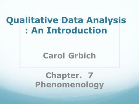 Qualitative Data Analysis : An Introduction Carol Grbich Chapter. 7 Phenomenology.