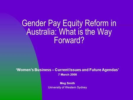 Gender Pay Equity Reform in Australia: What is the Way Forward? 'Women's Business – Current Issues and Future Agendas' 7 March 2008 Meg Smith University.