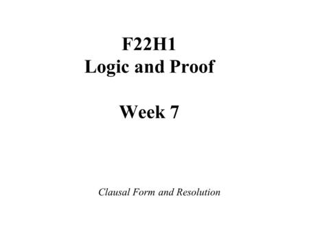F22H1 Logic and Proof Week 7 Clausal Form and Resolution.