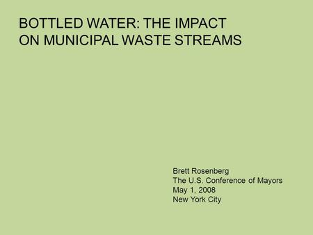 BOTTLED WATER: THE IMPACT ON MUNICIPAL WASTE STREAMS Brett Rosenberg The U.S. Conference of Mayors May 1, 2008 New York City.
