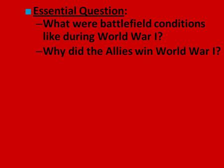 ■ Essential Question: – What were battlefield conditions like during World War I? – Why did the Allies win World War I?