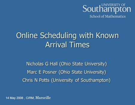 Online Scheduling with Known Arrival Times Nicholas G Hall (Ohio State University) Marc E Posner (Ohio State University) Chris N Potts (University of Southampton)
